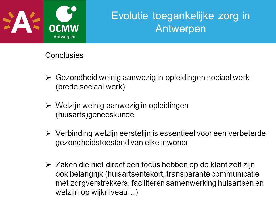 Evolutie toegankelijke zorg in Antwerpen Conclusies  Gezondheid weinig aanwezig in opleidingen sociaal werk (brede sociaal werk)  Welzijn weinig aan