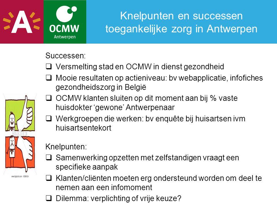 Knelpunten en successen toegankelijke zorg in Antwerpen Successen:  Versmelting stad en OCMW in dienst gezondheid  Mooie resultaten op actieniveau: