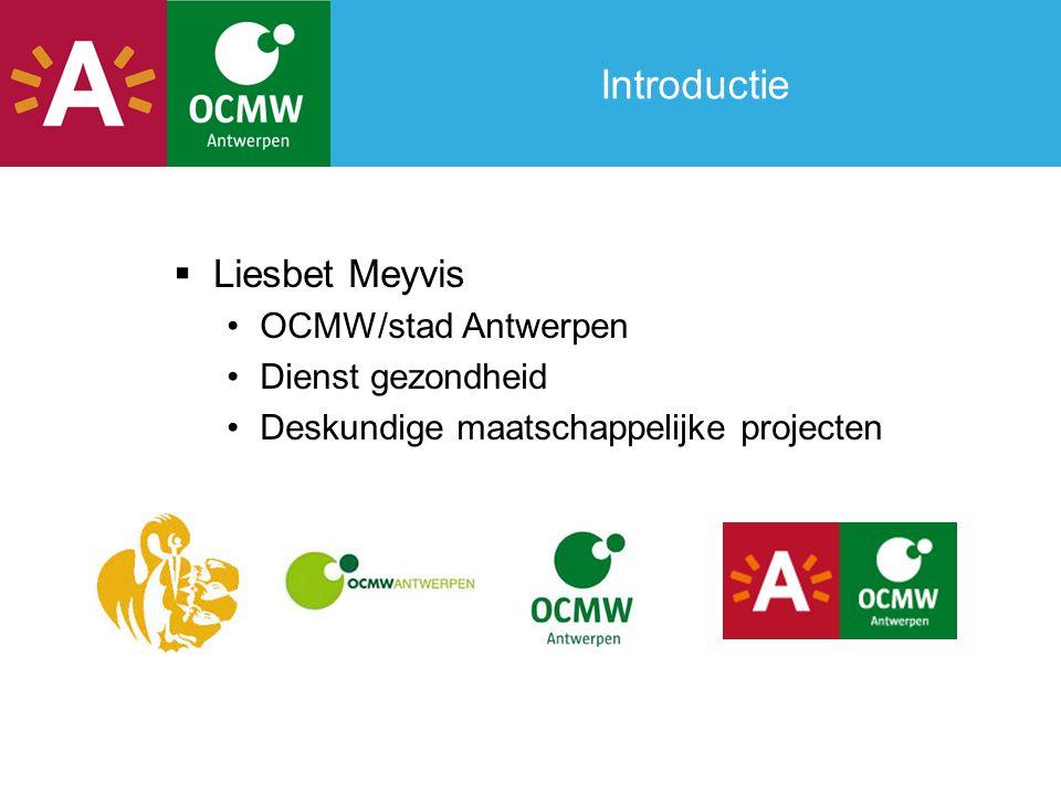 Introductie  Liesbet Meyvis •OCMW/stad Antwerpen •Dienst gezondheid •Deskundige maatschappelijke projecten