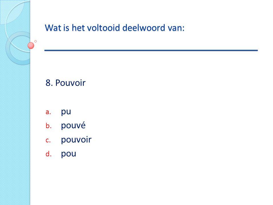 8. Pouvoir a. pu b. pouvé c. pouvoir d. pou Wat is het voltooid deelwoord van: __________________________