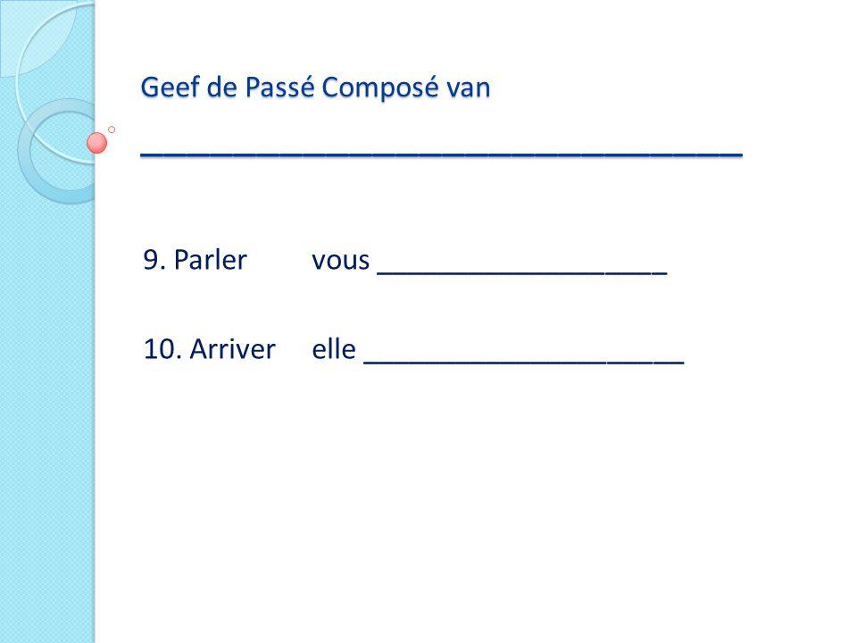9. Parlervous ___________________ 10. Arriverelle _____________________ Geef de Passé Composé van __________________________
