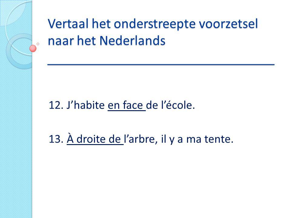 Vertaal het onderstreepte voorzetsel naar het Nederlands _____________________________ 12. J'habite en face de l'école. 13. À droite de l'arbre, il y