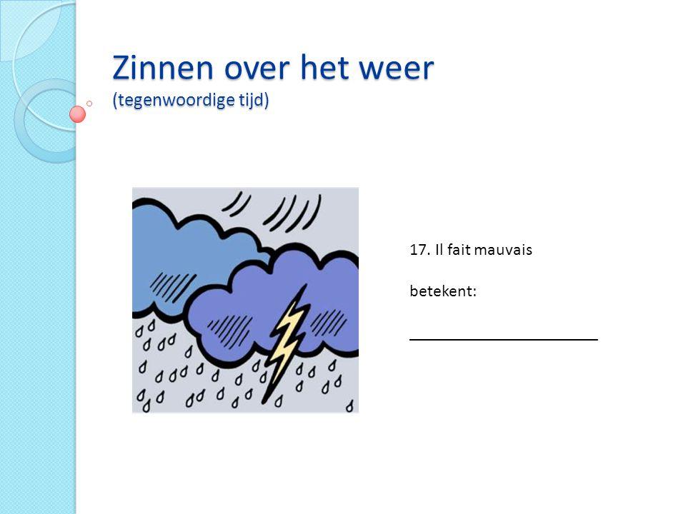 Zinnen over het weer (tegenwoordige tijd) 17. Il fait mauvais betekent: ______________________