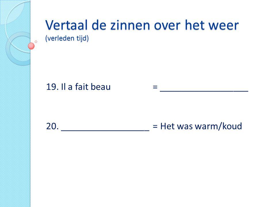 Vertaal de zinnen over het weer (verleden tijd) 19. Il a fait beau = __________________ 20. __________________ = Het was warm/koud