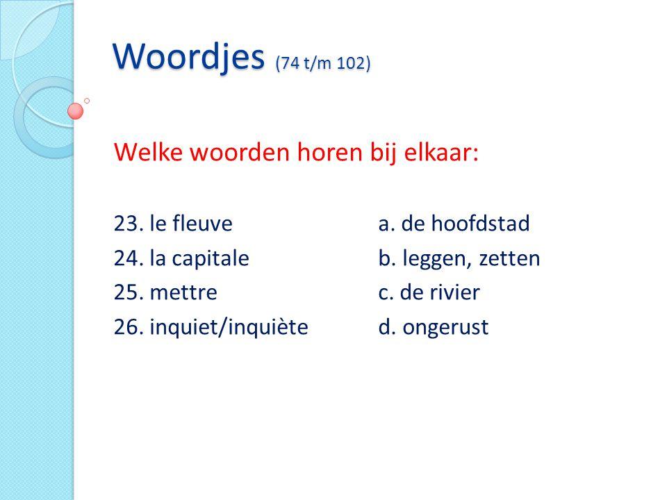 Woordjes (74 t/m 102) Welke woorden horen bij elkaar: 23. le fleuvea. de hoofdstad 24. la capitaleb. leggen, zetten 25. mettrec. de rivier 26. inquiet