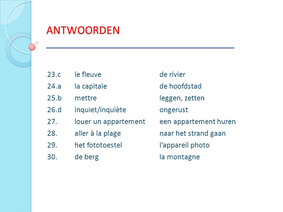 ANTWOORDEN ___________________________________ 23.cle fleuve de rivier 24.ala capitale de hoofdstad 25.bmettre leggen, zetten 26.d inquiet/inquiète on