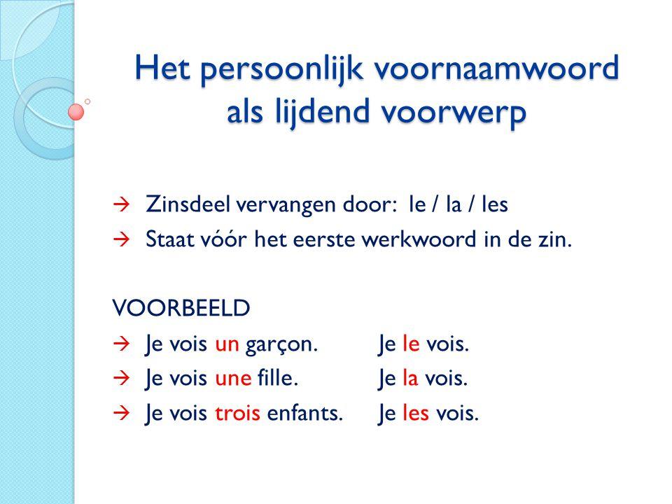 Het persoonlijk voornaamwoord als lijdend voorwerp  Zinsdeel vervangen door: le / la / les  Staat vóór het eerste werkwoord in de zin. VOORBEELD  J