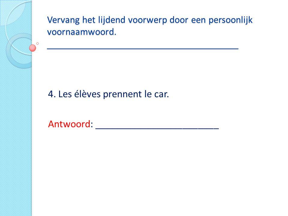 Vervang het lijdend voorwerp door een persoonlijk voornaamwoord. ___________________________________ 4. Les élèves prennent le car. Antwoord: ________