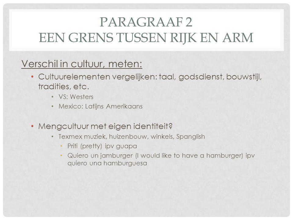 PARAGRAAF 2 EEN GRENS TUSSEN RIJK EN ARM Verschil in cultuur, meten: • Cultuurelementen vergelijken: taal, godsdienst, bouwstijl, tradities, etc. • VS