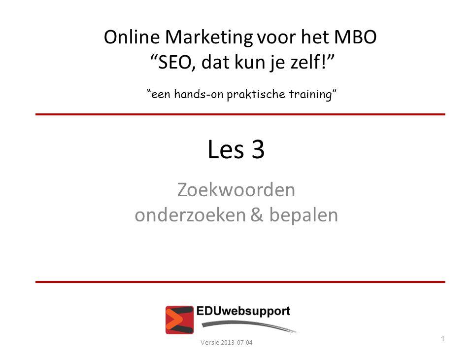 """Online Marketing voor het MBO """"SEO, dat kun je zelf!"""" """"een hands-on praktische training"""" Les 3 Zoekwoorden onderzoeken & bepalen Versie 2013 07 04 1"""