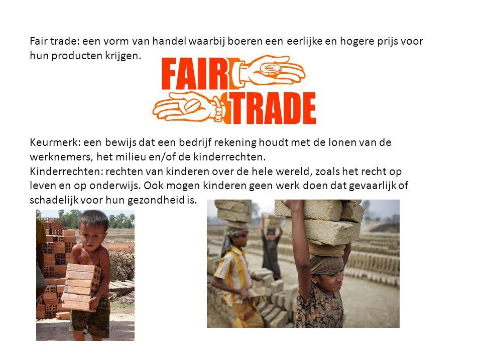 Fair trade: een vorm van handel waarbij boeren een eerlijke en hogere prijs voor hun producten krijgen. Keurmerk: een bewijs dat een bedrijf rekening