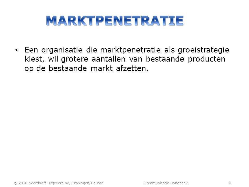 • Een organisatie die marktpenetratie als groeistrategie kiest, wil grotere aantallen van bestaande producten op de bestaande markt afzetten. © 2010 N