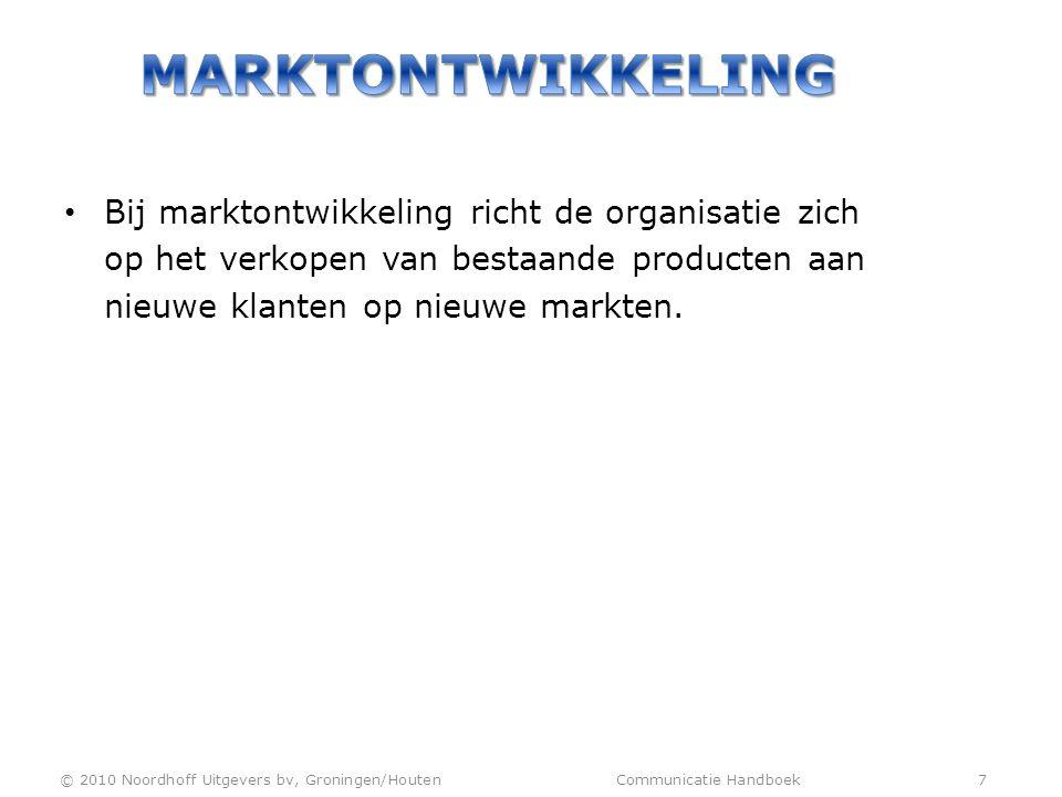 • Bij marktontwikkeling richt de organisatie zich op het verkopen van bestaande producten aan nieuwe klanten op nieuwe markten. © 2010 Noordhoff Uitge