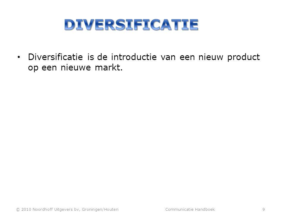 • Diversificatie is de introductie van een nieuw product op een nieuwe markt. © 2010 Noordhoff Uitgevers bv, Groningen/Houten Communicatie Handboek 9