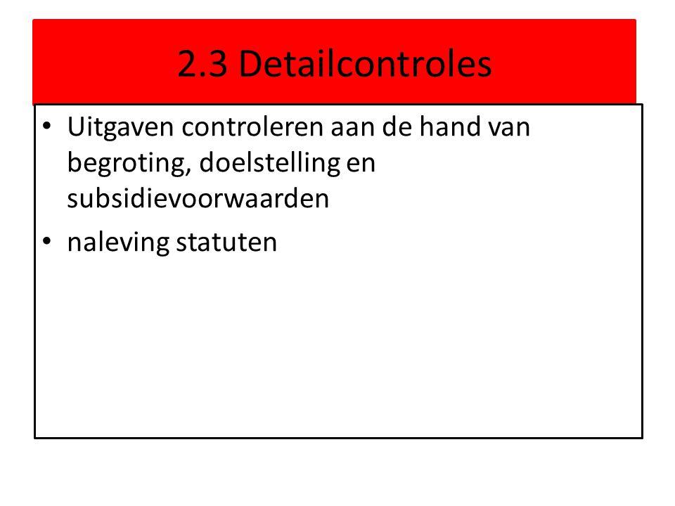 2.3 Detailcontroles • Uitgaven controleren aan de hand van begroting, doelstelling en subsidievoorwaarden • naleving statuten