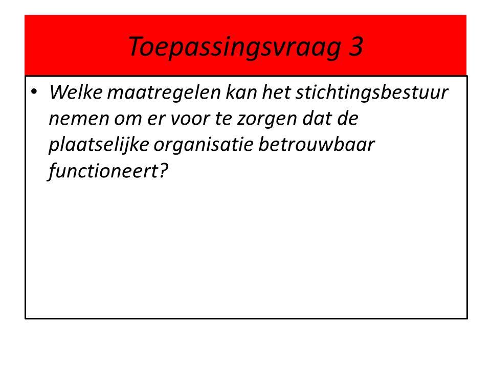 Toepassingsvraag 3 • Welke maatregelen kan het stichtingsbestuur nemen om er voor te zorgen dat de plaatselijke organisatie betrouwbaar functioneert?