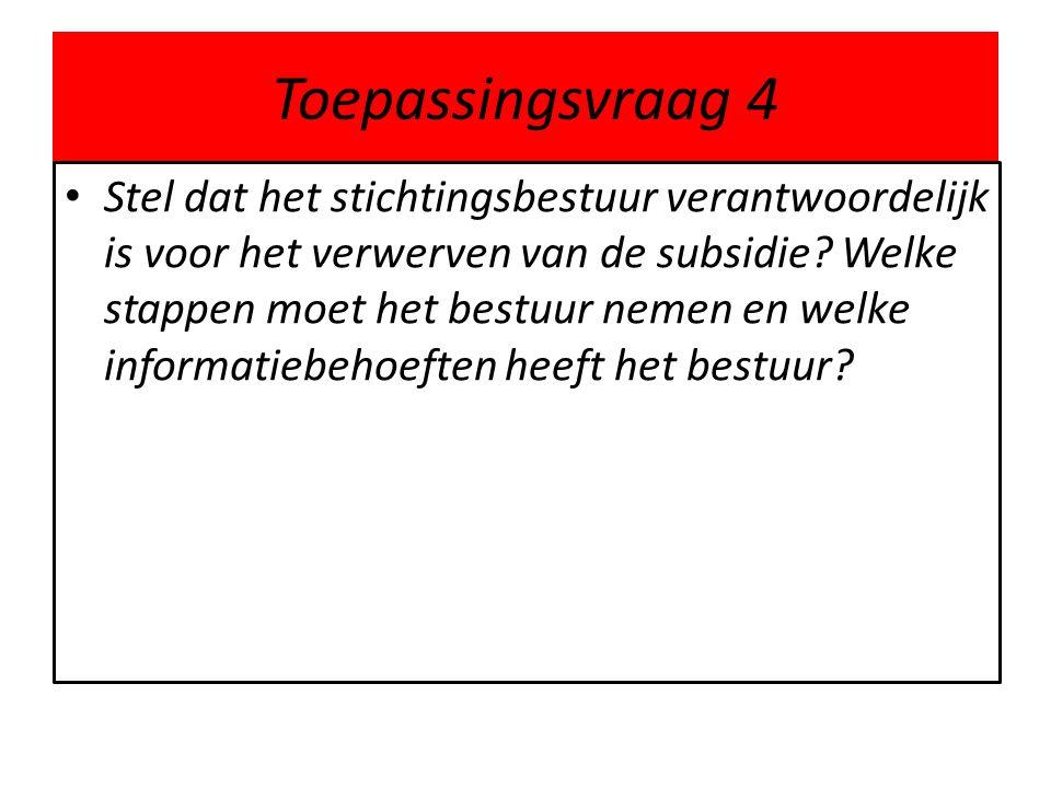 Toepassingsvraag 4 • Stel dat het stichtingsbestuur verantwoordelijk is voor het verwerven van de subsidie? Welke stappen moet het bestuur nemen en we