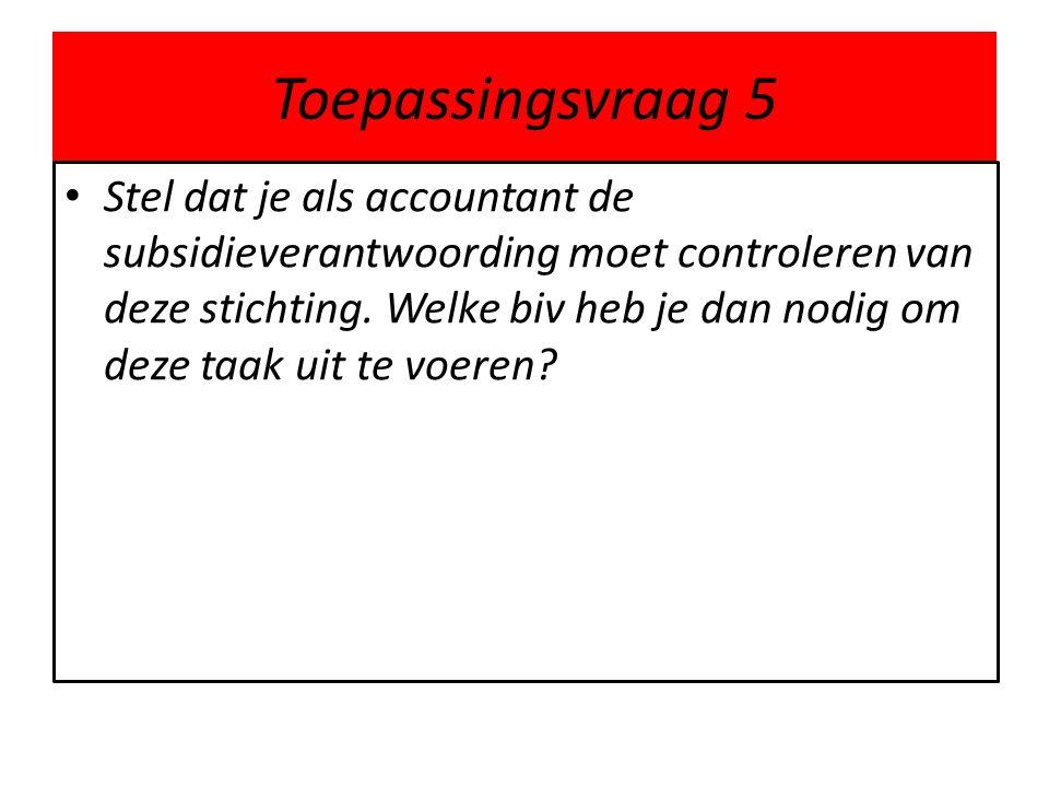 Toepassingsvraag 5 • Stel dat je als accountant de subsidieverantwoording moet controleren van deze stichting. Welke biv heb je dan nodig om deze taak