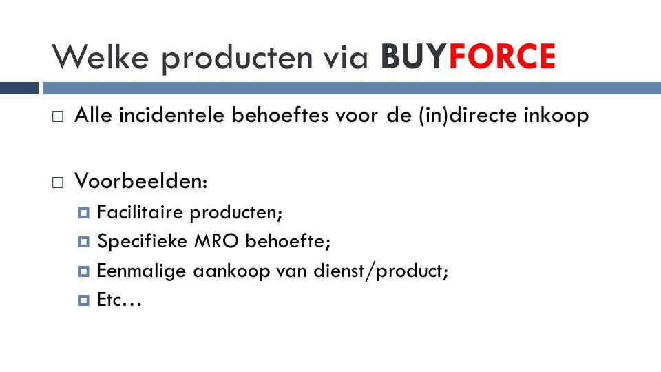 Welke producten via BUYFORCE  Alle incidentele behoeftes voor de (in)directe inkoop  Voorbeelden:  Facilitaire producten;  Specifieke MRO behoefte