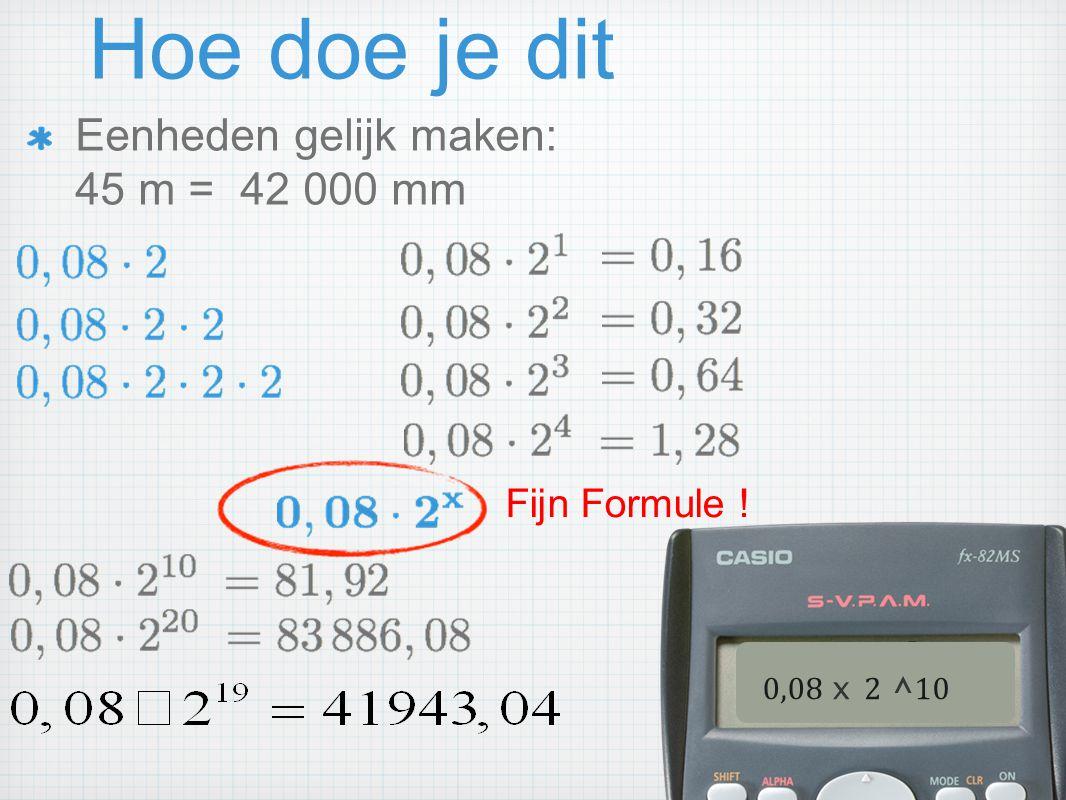 Hoe doe je dit Eenheden gelijk maken: 45 m = 42 000 mm Fijn Formule ! 0,08 x 2 ^ 10