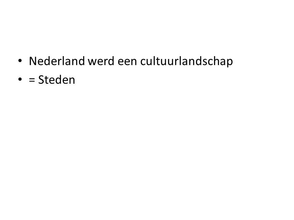 • Nederland werd een cultuurlandschap • = Steden