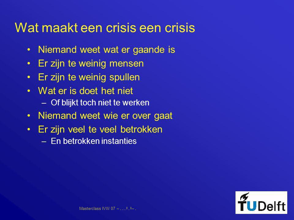 Masterclass IVW 07      Wat maakt een crisis een crisis •Niemand weet wat er gaande is •Er zijn te weinig mensen •Er zijn te weinig s