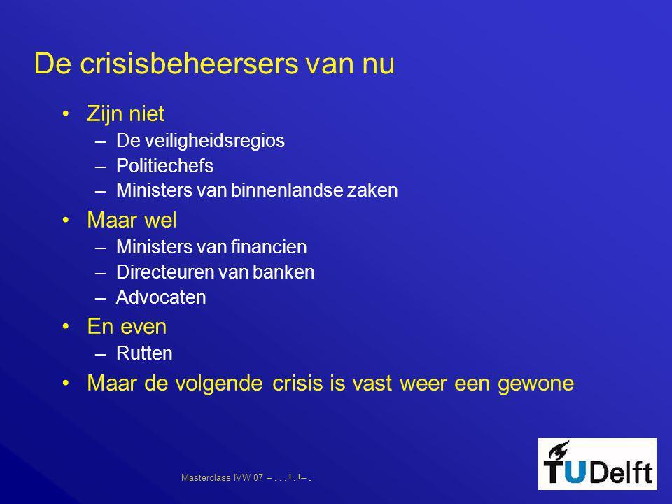 Masterclass IVW 07      De crisisbeheersers van nu •Zijn niet –De veiligheidsregios –Politiechefs –Ministers van binnenlandse zaken •