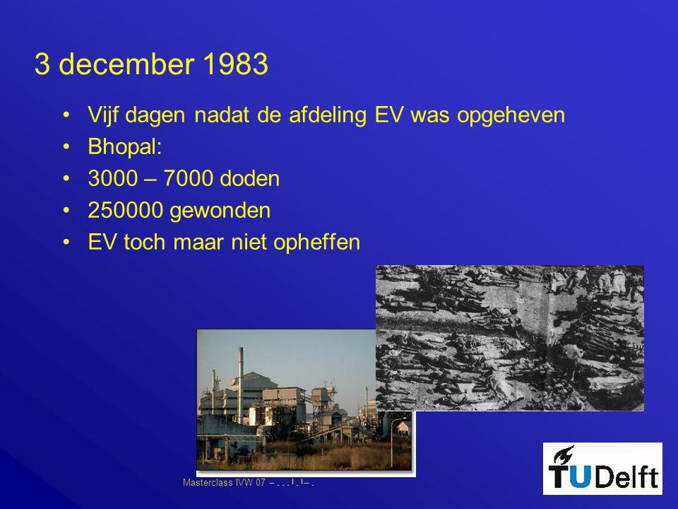 Masterclass IVW 07      3 december 1983 •Vijf dagen nadat de afdeling EV was opgeheven •Bhopal: •3000 – 7000 doden •250000 gewonden •