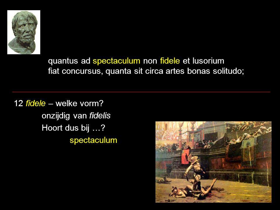 quantus ad spectaculum non fidele et lusorium fiat concursus, quanta sit circa artes bonas solitudo; 12 fidele – welke vorm? onzijdig van fidelis Hoor