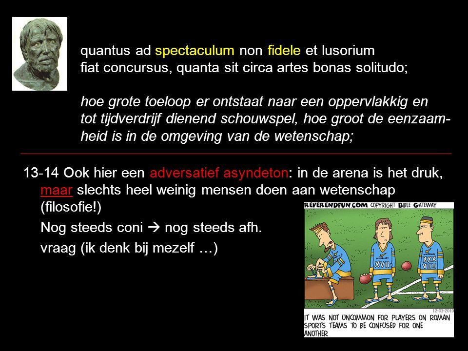 quantus ad spectaculum non fidele et lusorium fiat concursus, quanta sit circa artes bonas solitudo; hoe grote toeloop er ontstaat naar een oppervlakk