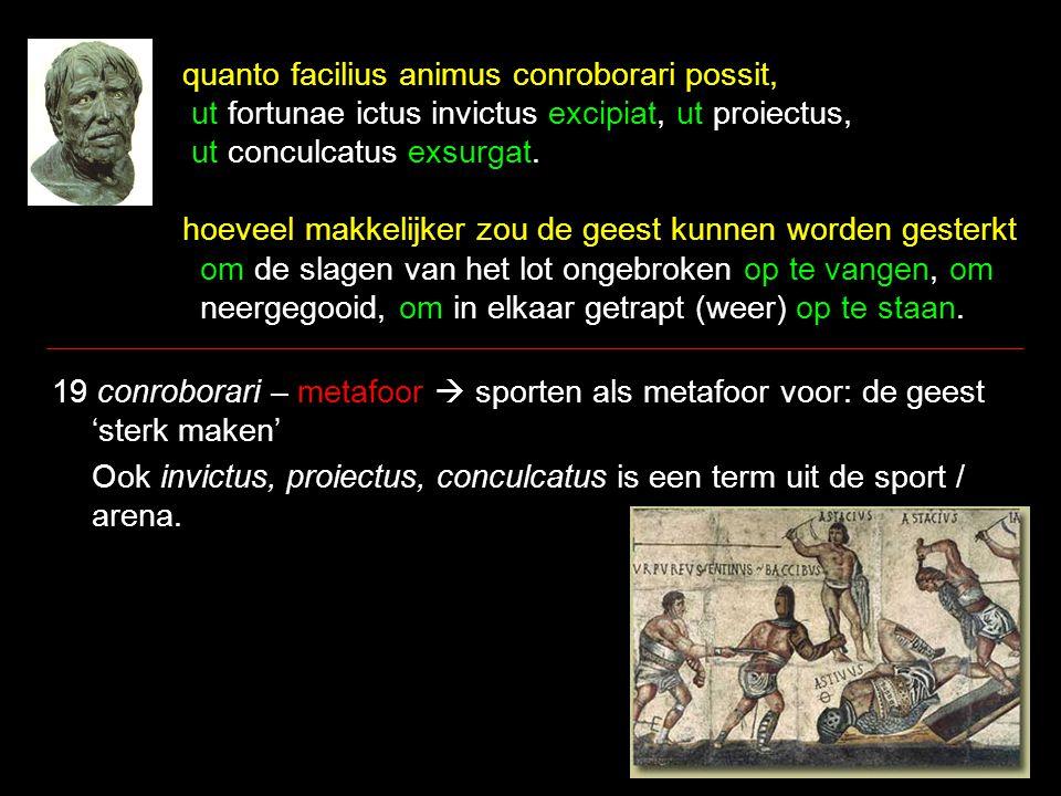 quanto facilius animus conroborari possit, ut fortunae ictus invictus excipiat, ut proiectus, ut conculcatus exsurgat. hoeveel makkelijker zou de gees