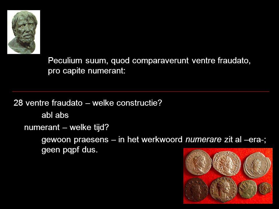 Peculium suum, quod comparaverunt ventre fraudato, pro capite numerant: 28 ventre fraudato – welke constructie? abl abs numerant – welke tijd? gewoon
