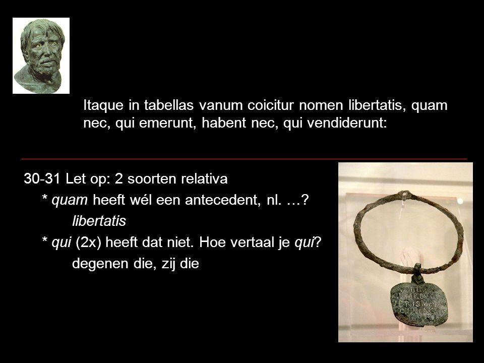 Itaque in tabellas vanum coicitur nomen libertatis, quam nec, qui emerunt, habent nec, qui vendiderunt: 30-31 Let op: 2 soorten relativa * quam heeft