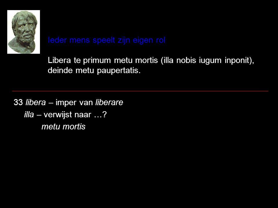 Ieder mens speelt zijn eigen rol Libera te primum metu mortis (illa nobis iugum inponit), deinde metu paupertatis. 33 libera – imper van liberare illa