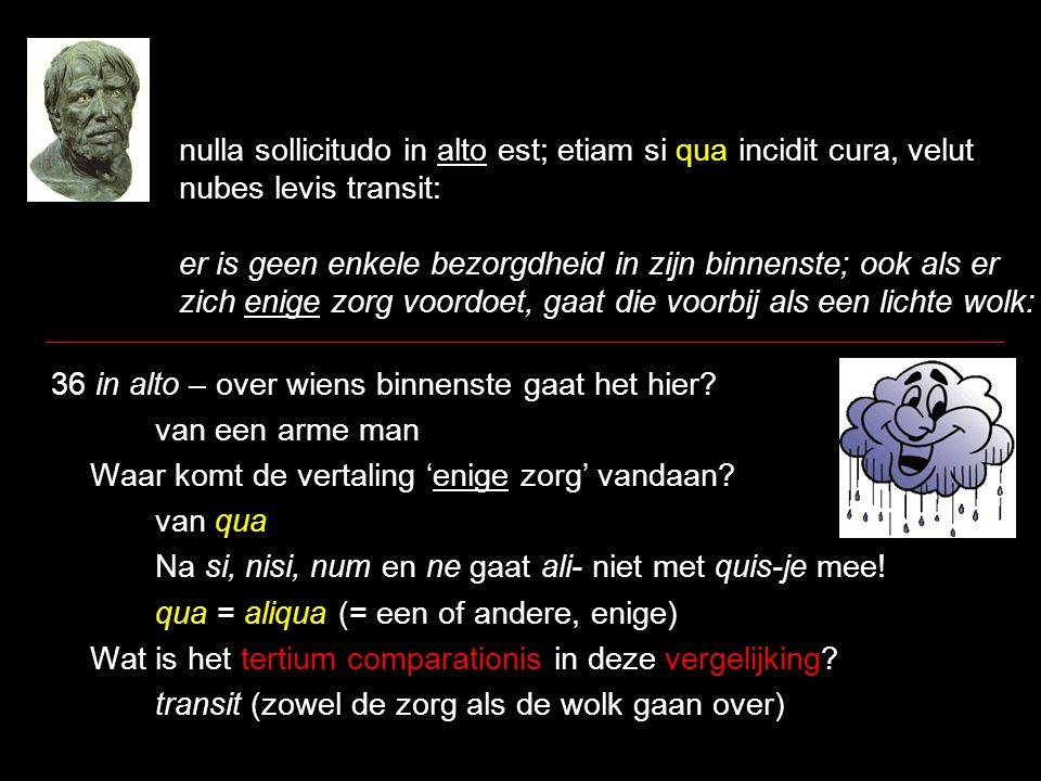 nulla sollicitudo in alto est; etiam si qua incidit cura, velut nubes levis transit: er is geen enkele bezorgdheid in zijn binnenste; ook als er zich