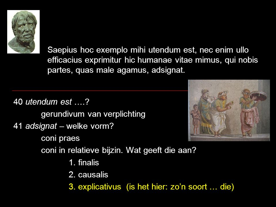 Saepius hoc exemplo mihi utendum est, nec enim ullo efficacius exprimitur hic humanae vitae mimus, qui nobis partes, quas male agamus, adsignat. 40 ut