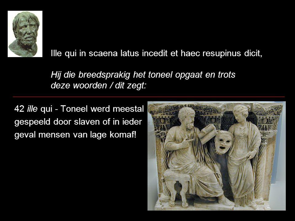 Ille qui in scaena latus incedit et haec resupinus dicit, Hij die breedsprakig het toneel opgaat en trots deze woorden / dit zegt: 42 ille qui - Tonee