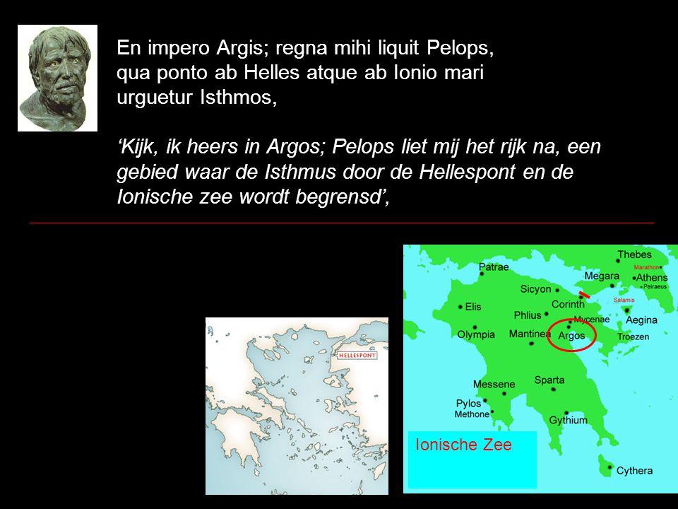 En impero Argis; regna mihi liquit Pelops, qua ponto ab Helles atque ab Ionio mari urguetur Isthmos, 'Kijk, ik heers in Argos; Pelops liet mij het rij