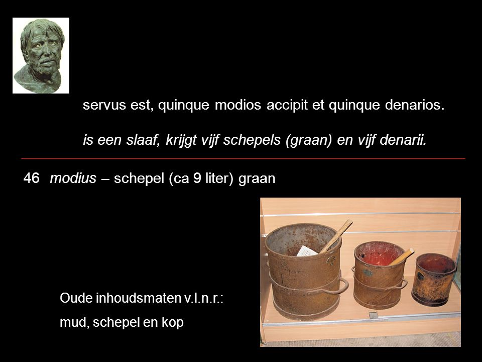 servus est, quinque modios accipit et quinque denarios. is een slaaf, krijgt vijf schepels (graan) en vijf denarii. 46 modius – schepel (ca 9 liter) g
