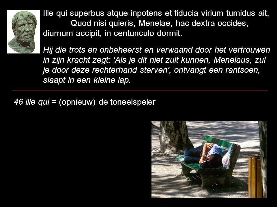 Ille qui superbus atque inpotens et fiducia virium tumidus ait, Quod nisi quieris, Menelae, hac dextra occides, diurnum accipit, in centunculo dormit.