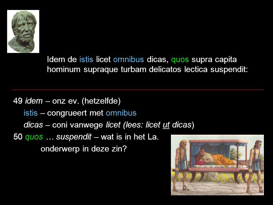Idem de istis licet omnibus dicas, quos supra capita hominum supraque turbam delicatos lectica suspendit: 49 idem – onz ev. (hetzelfde) istis – congru