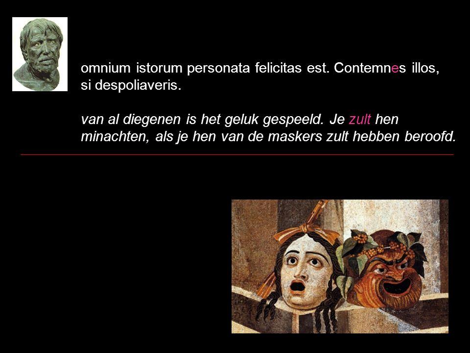 omnium istorum personata felicitas est. Contemnes illos, si despoliaveris. van al diegenen is het geluk gespeeld. Je zult hen minachten, als je hen va
