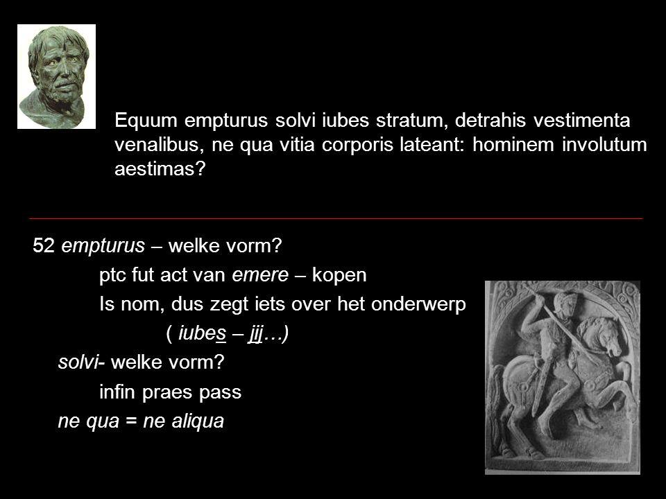 Equum empturus solvi iubes stratum, detrahis vestimenta venalibus, ne qua vitia corporis lateant: hominem involutum aestimas? 52 empturus – welke vorm