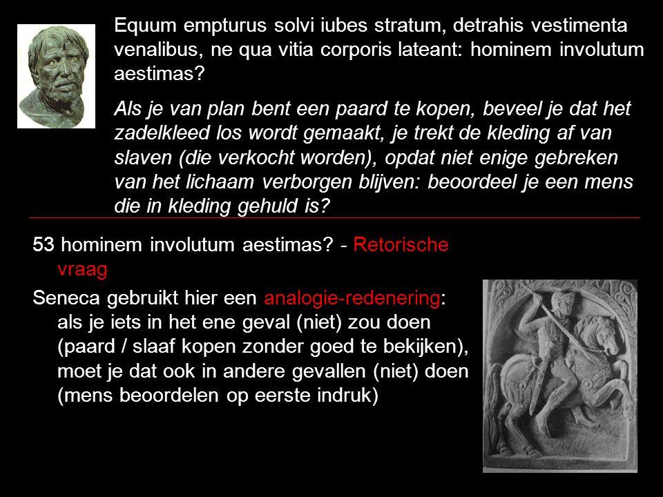 Equum empturus solvi iubes stratum, detrahis vestimenta venalibus, ne qua vitia corporis lateant: hominem involutum aestimas? Als je van plan bent een