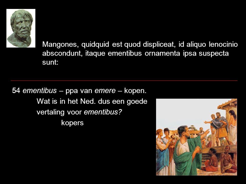 Mangones, quidquid est quod displiceat, id aliquo lenocinio abscondunt, itaque ementibus ornamenta ipsa suspecta sunt: 54 ementibus – ppa van emere –