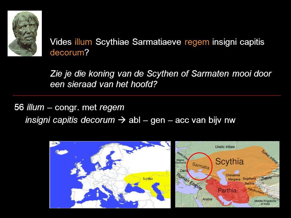 Vides illum Scythiae Sarmatiaeve regem insigni capitis decorum? Zie je die koning van de Scythen of Sarmaten mooi door een sieraad van het hoofd? 56 i