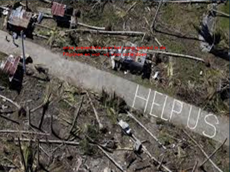 onze presentatie over het ramp gebied in de Filipijnen en wat wij voor actie doen