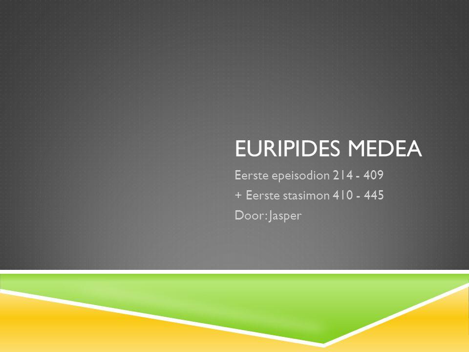 EURIPIDES MEDEA Eerste epeisodion 214 - 409 + Eerste stasimon 410 - 445 Door: Jasper