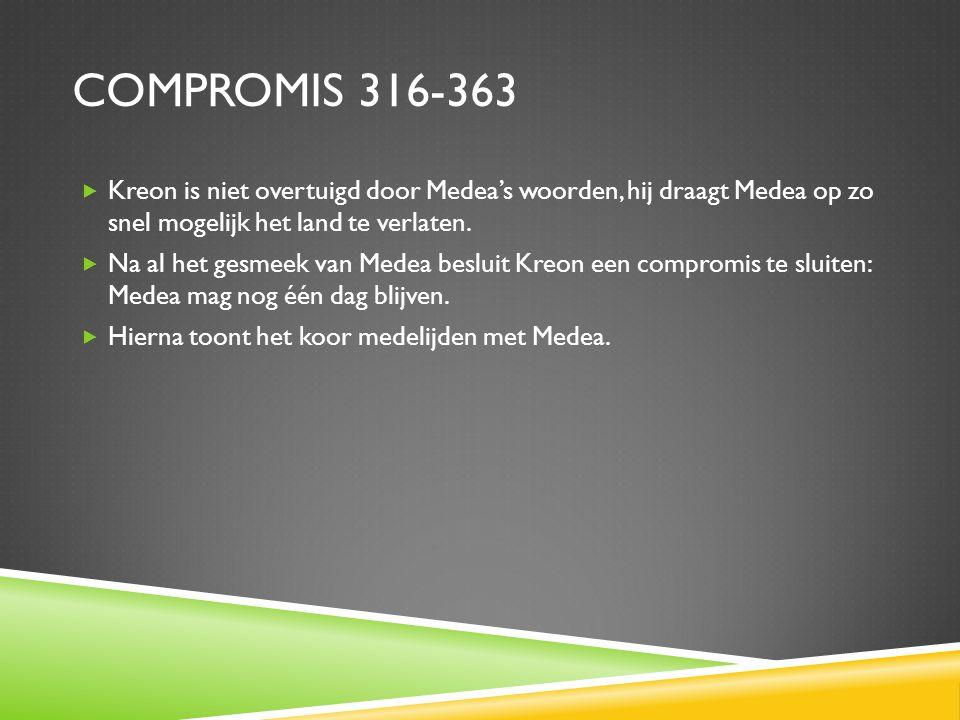 COMPROMIS 316-363  Kreon is niet overtuigd door Medea's woorden, hij draagt Medea op zo snel mogelijk het land te verlaten.  Na al het gesmeek van M