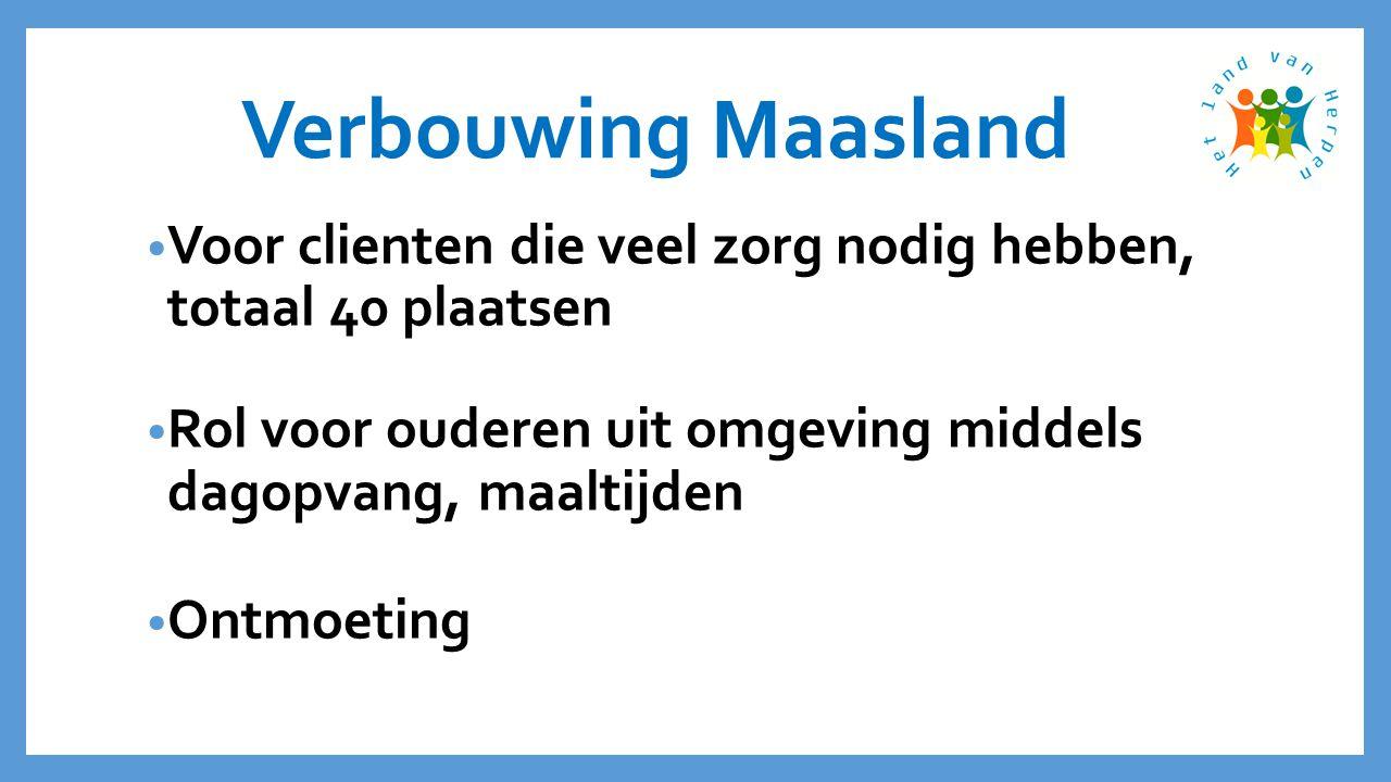 Verbouwing Maasland • Voor clienten die veel zorg nodig hebben, totaal 40 plaatsen • Rol voor ouderen uit omgeving middels dagopvang, maaltijden • Ontmoeting